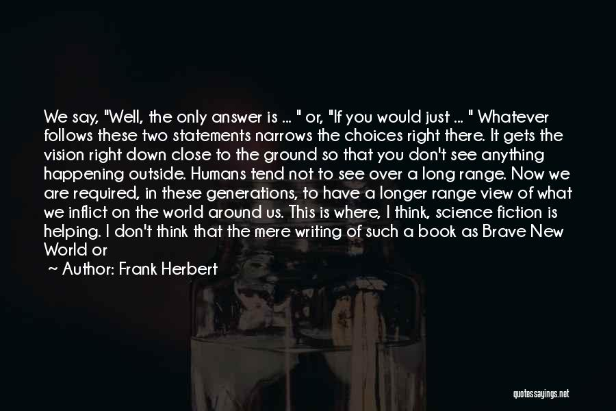 Frank Herbert Quotes: We Say, Well, The Only Answer Is ... Or, If You Would Just ... Whatever Follows These Two Statements Narrows