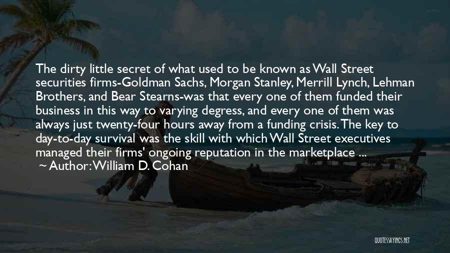William D. Cohan Quotes: The Dirty Little Secret Of What Used To Be Known As Wall Street Securities Firms-goldman Sachs, Morgan Stanley, Merrill Lynch,