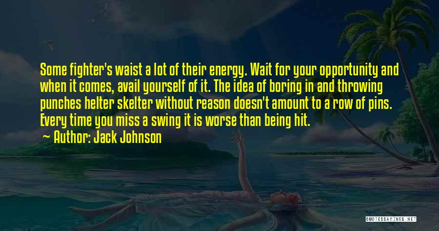 Jack Johnson Quotes: Some Fighter's Waist A Lot Of Their Energy. Wait For Your Opportunity And When It Comes, Avail Yourself Of It.