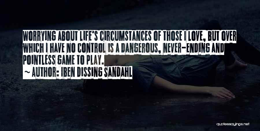 Iben Dissing Sandahl Quotes: Worrying About Life's Circumstances Of Those I Love, But Over Which I Have No Control Is A Dangerous, Never-ending And