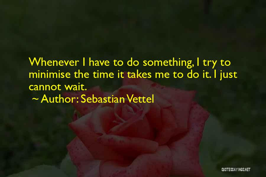 Sebastian Vettel Quotes: Whenever I Have To Do Something, I Try To Minimise The Time It Takes Me To Do It. I Just