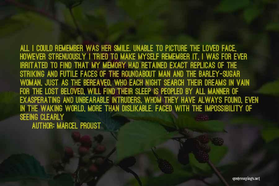 Marcel Proust Quotes: All I Could Remember Was Her Smile. Unable To Picture The Loved Face, However Strenuously I Tried To Make Myself