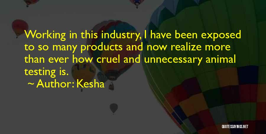 Kesha Quotes: Working In This Industry, I Have Been Exposed To So Many Products And Now Realize More Than Ever How Cruel