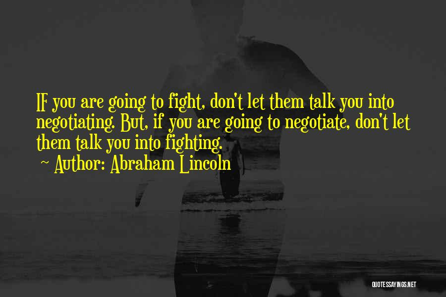 Abraham Lincoln Quotes: If You Are Going To Fight, Don't Let Them Talk You Into Negotiating. But, If You Are Going To Negotiate,