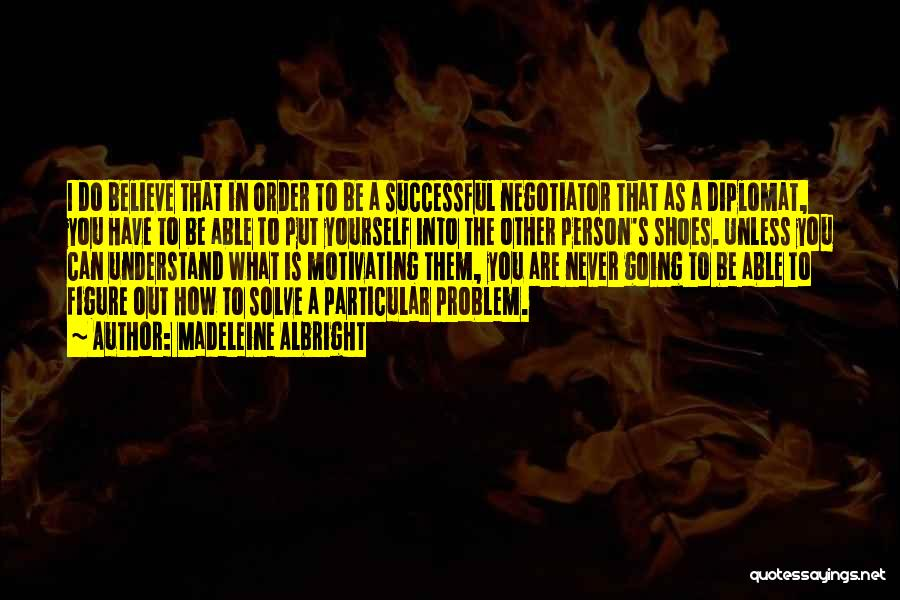 Madeleine Albright Quotes: I Do Believe That In Order To Be A Successful Negotiator That As A Diplomat, You Have To Be Able