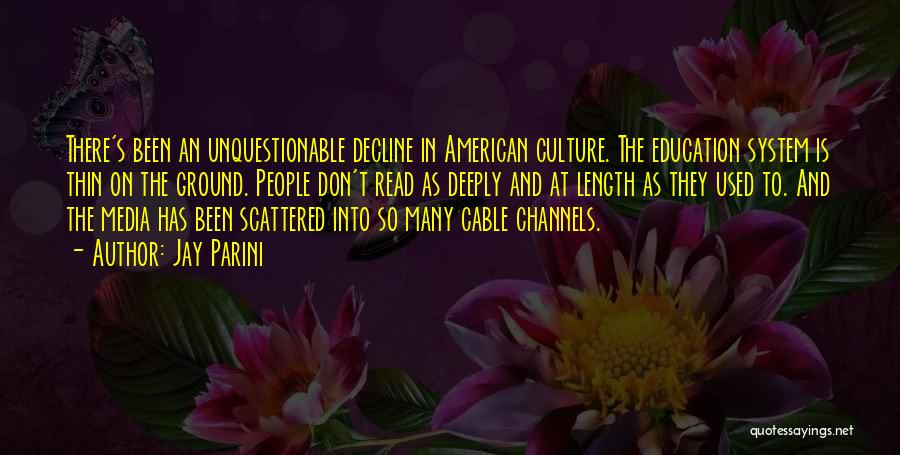 Jay Parini Quotes: There's Been An Unquestionable Decline In American Culture. The Education System Is Thin On The Ground. People Don't Read As