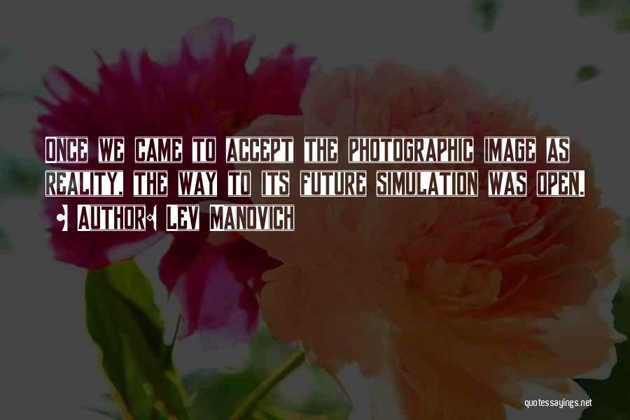 Lev Manovich Quotes: Once We Came To Accept The Photographic Image As Reality, The Way To Its Future Simulation Was Open.