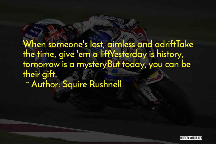 Squire Rushnell Quotes: When Someone's Lost, Aimless And Adrifttake The Time, Give 'em A Liftyesterday Is History, Tomorrow Is A Mysterybut Today, You