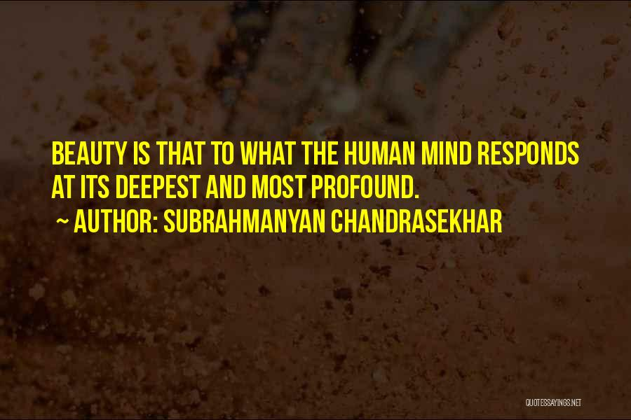 Subrahmanyan Chandrasekhar Quotes: Beauty Is That To What The Human Mind Responds At Its Deepest And Most Profound.