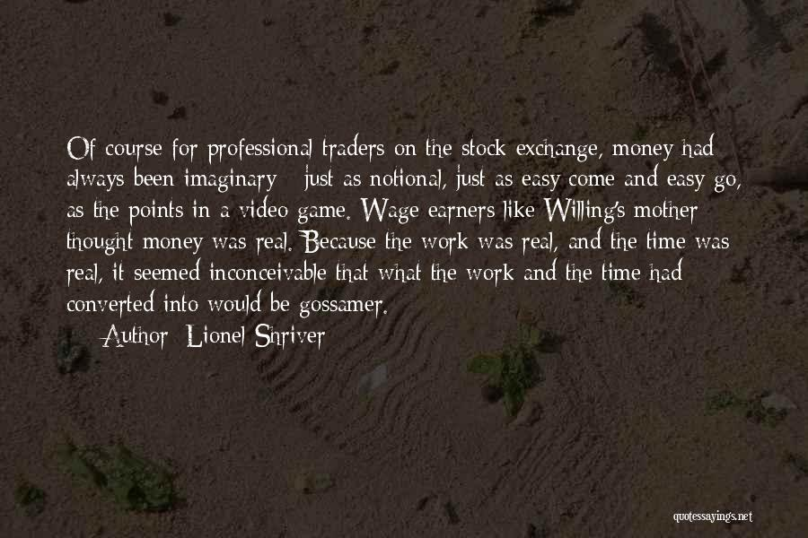 Lionel Shriver Quotes: Of Course For Professional Traders On The Stock Exchange, Money Had Always Been Imaginary - Just As Notional, Just As