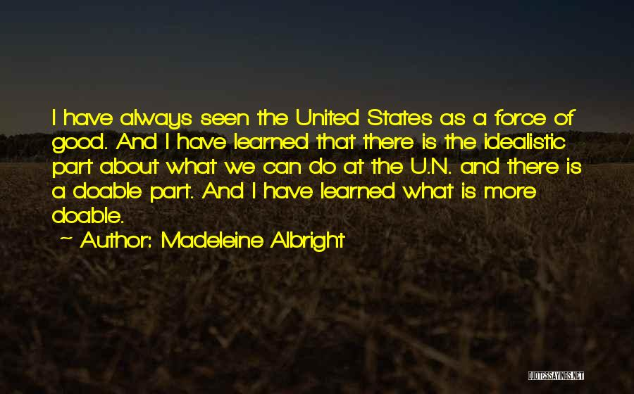 Madeleine Albright Quotes: I Have Always Seen The United States As A Force Of Good. And I Have Learned That There Is The