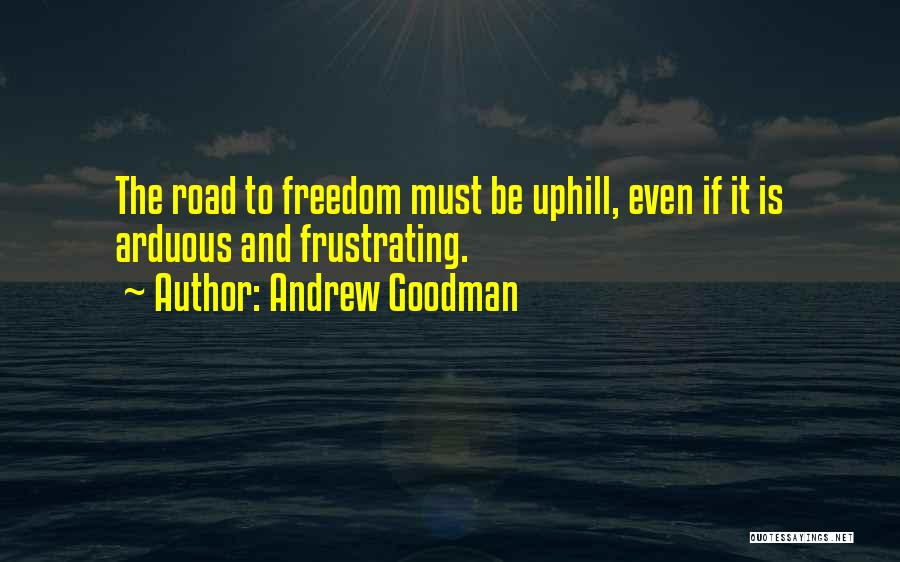 Andrew Goodman Quotes: The Road To Freedom Must Be Uphill, Even If It Is Arduous And Frustrating.