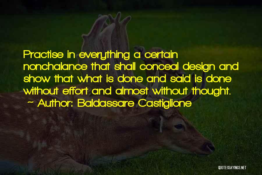 Baldassare Castiglione Quotes: Practise In Everything A Certain Nonchalance That Shall Conceal Design And Show That What Is Done And Said Is Done
