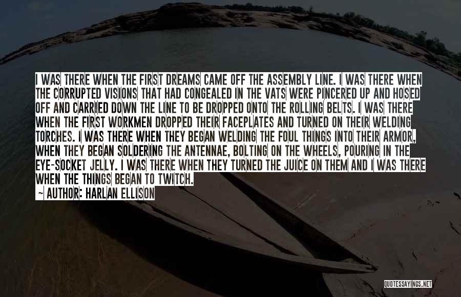 Harlan Ellison Quotes: I Was There When The First Dreams Came Off The Assembly Line. I Was There When The Corrupted Visions That