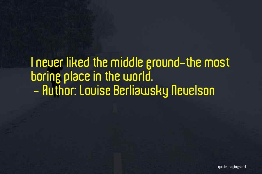 Louise Berliawsky Nevelson Quotes: I Never Liked The Middle Ground-the Most Boring Place In The World.