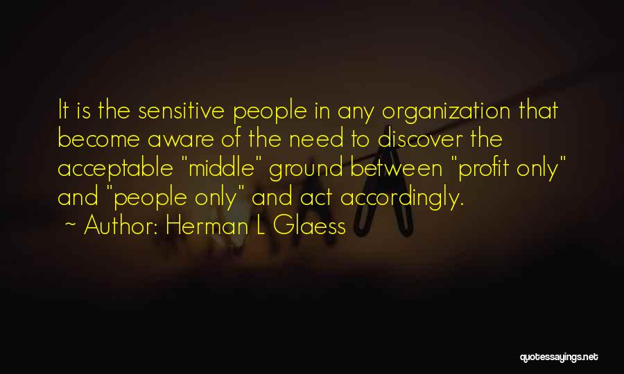 Herman L Glaess Quotes: It Is The Sensitive People In Any Organization That Become Aware Of The Need To Discover The Acceptable Middle Ground