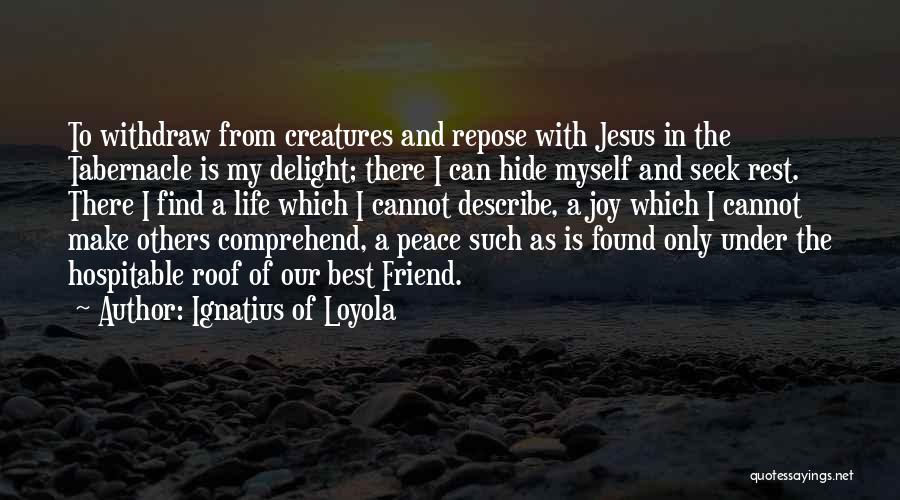 Ignatius Of Loyola Quotes: To Withdraw From Creatures And Repose With Jesus In The Tabernacle Is My Delight; There I Can Hide Myself And