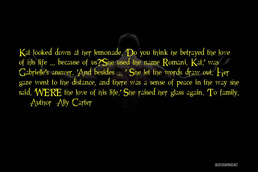 Ally Carter Quotes: Kat Looked Down At Her Lemonade. 'do You Think He Betrayed The Love Of His Life ... Because Of Us?''she