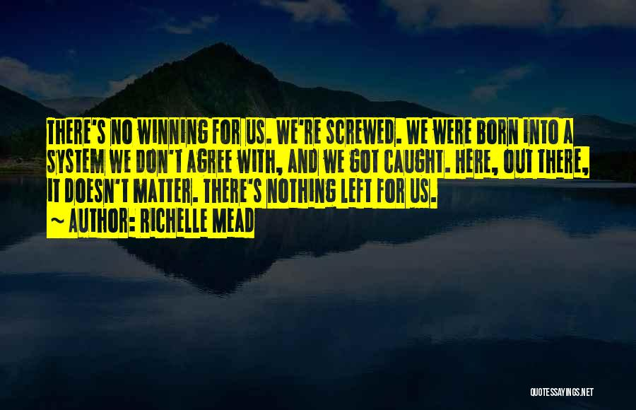 Richelle Mead Quotes: There's No Winning For Us. We're Screwed. We Were Born Into A System We Don't Agree With, And We Got