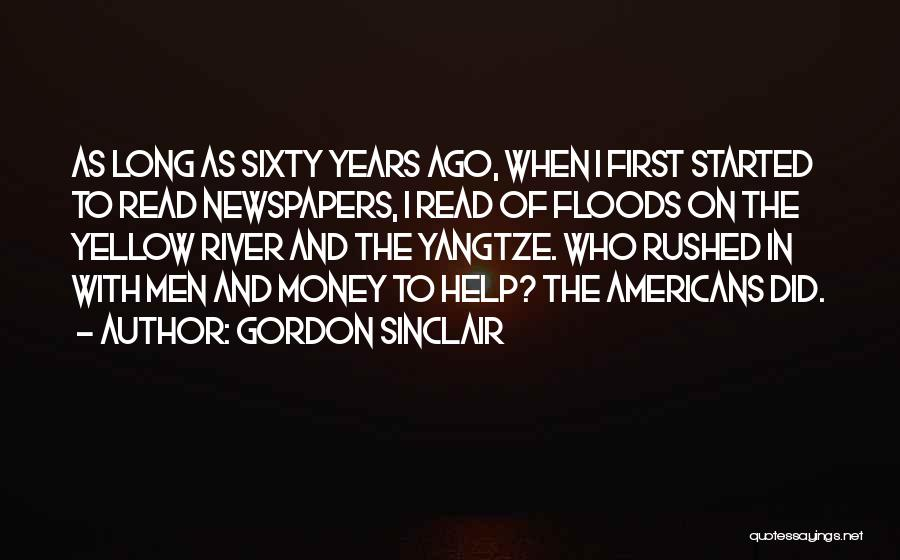 Gordon Sinclair Quotes: As Long As Sixty Years Ago, When I First Started To Read Newspapers, I Read Of Floods On The Yellow