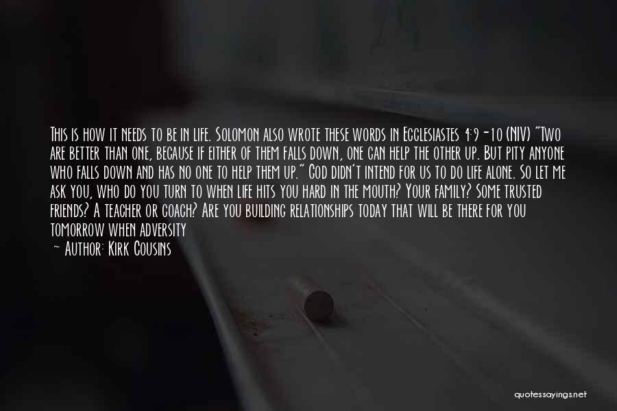 Kirk Cousins Quotes: This Is How It Needs To Be In Life. Solomon Also Wrote These Words In Ecclesiastes 4:9-10 (niv) Two Are