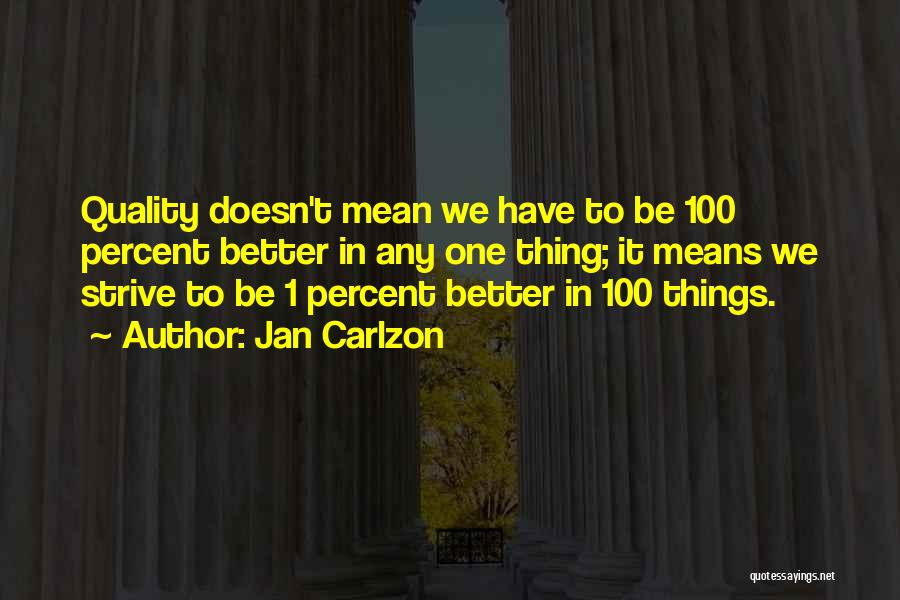 Jan Carlzon Quotes: Quality Doesn't Mean We Have To Be 100 Percent Better In Any One Thing; It Means We Strive To Be