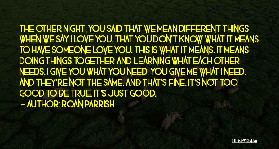 Roan Parrish Quotes: The Other Night, You Said That We Mean Different Things When We Say I Love You. That You Don't Know
