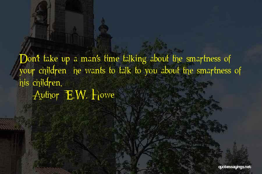 E.W. Howe Quotes: Don't Take Up A Man's Time Talking About The Smartness Of Your Children; He Wants To Talk To You About
