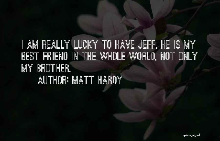 Matt Hardy Quotes: I Am Really Lucky To Have Jeff. He Is My Best Friend In The Whole World, Not Only My Brother.