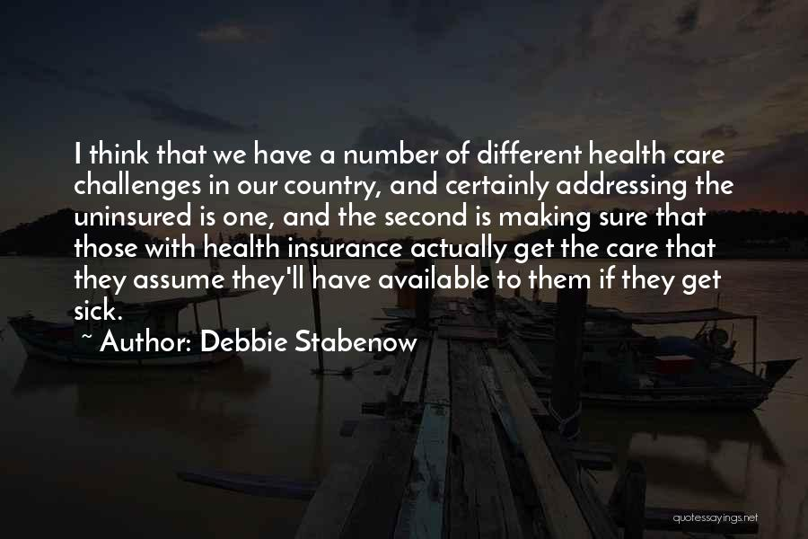 Debbie Stabenow Quotes: I Think That We Have A Number Of Different Health Care Challenges In Our Country, And Certainly Addressing The Uninsured
