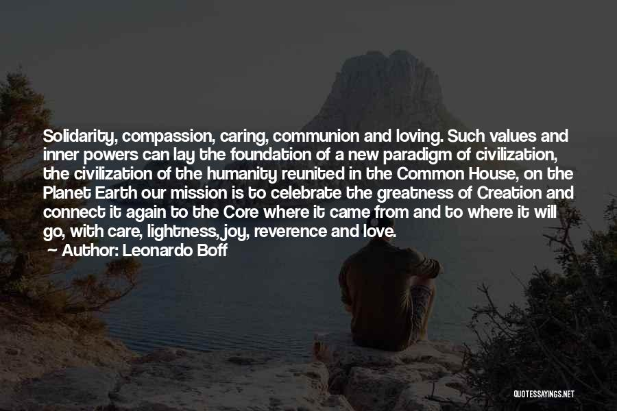 Leonardo Boff Quotes: Solidarity, Compassion, Caring, Communion And Loving. Such Values And Inner Powers Can Lay The Foundation Of A New Paradigm Of