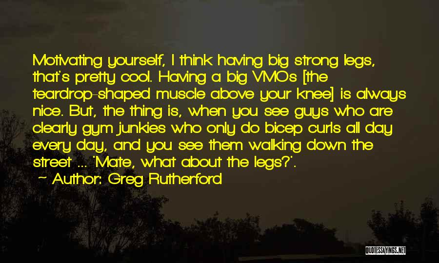 Greg Rutherford Quotes: Motivating Yourself, I Think Having Big Strong Legs, That's Pretty Cool. Having A Big Vmos [the Teardrop-shaped Muscle Above Your