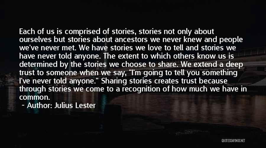 Julius Lester Quotes: Each Of Us Is Comprised Of Stories, Stories Not Only About Ourselves But Stories About Ancestors We Never Knew And