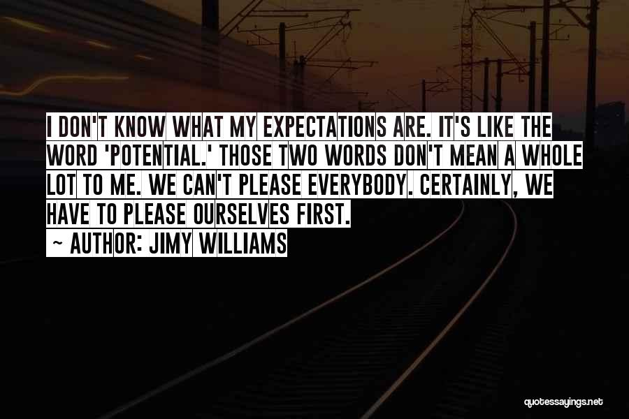 Jimy Williams Quotes: I Don't Know What My Expectations Are. It's Like The Word 'potential.' Those Two Words Don't Mean A Whole Lot