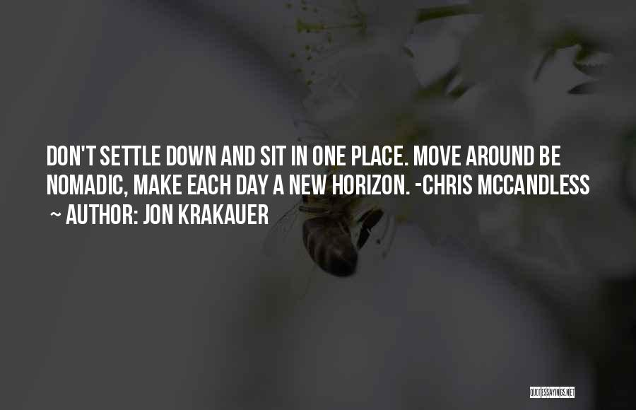 Jon Krakauer Quotes: Don't Settle Down And Sit In One Place. Move Around Be Nomadic, Make Each Day A New Horizon. -chris Mccandless