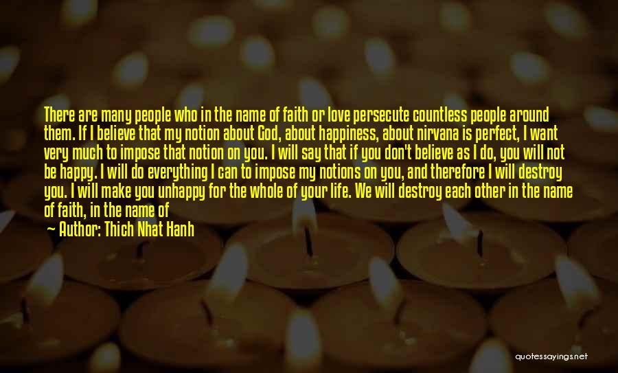 Thich Nhat Hanh Quotes: There Are Many People Who In The Name Of Faith Or Love Persecute Countless People Around Them. If I Believe