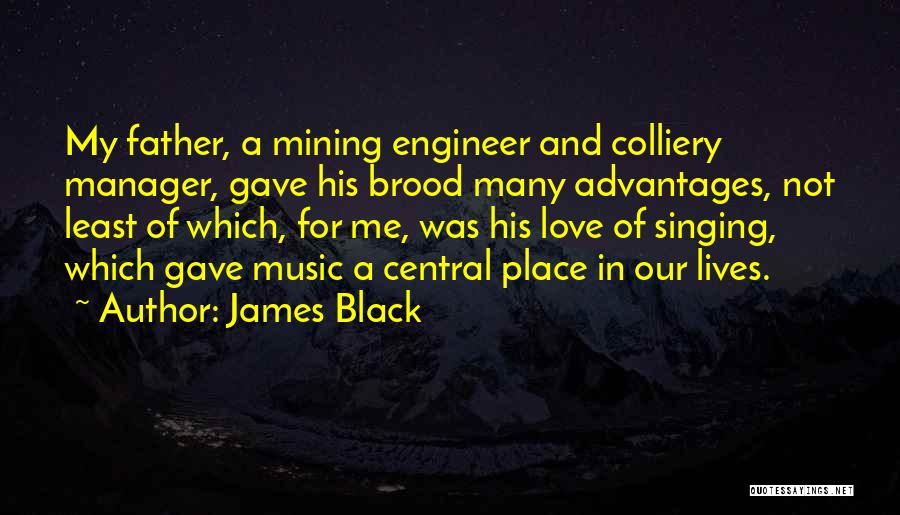 James Black Quotes: My Father, A Mining Engineer And Colliery Manager, Gave His Brood Many Advantages, Not Least Of Which, For Me, Was
