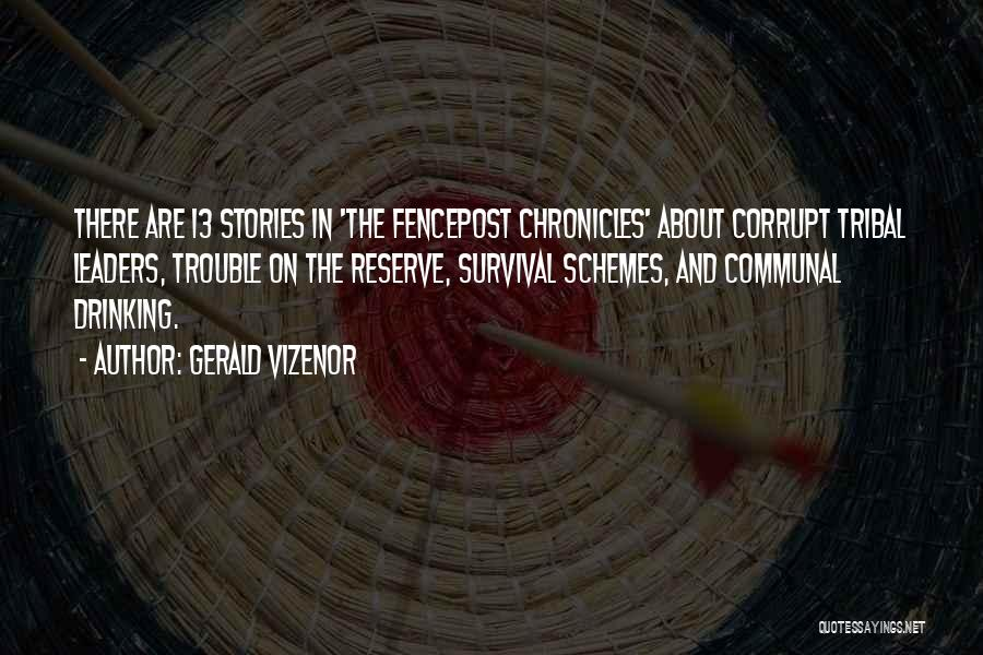 Gerald Vizenor Quotes: There Are 13 Stories In 'the Fencepost Chronicles' About Corrupt Tribal Leaders, Trouble On The Reserve, Survival Schemes, And Communal