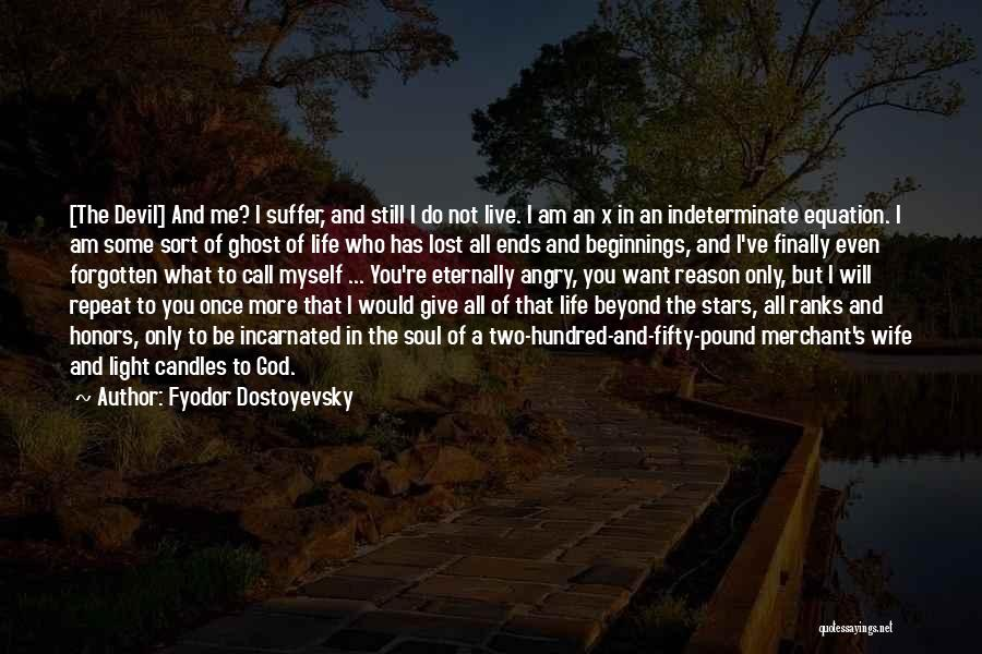 Fyodor Dostoyevsky Quotes: [the Devil] And Me? I Suffer, And Still I Do Not Live. I Am An X In An Indeterminate Equation.
