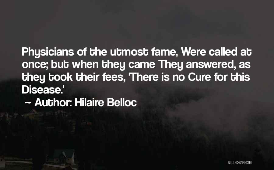 Hilaire Belloc Quotes: Physicians Of The Utmost Fame, Were Called At Once; But When They Came They Answered, As They Took Their Fees,