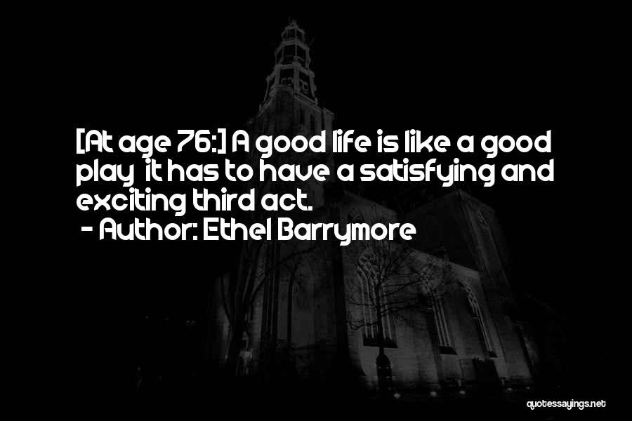 Ethel Barrymore Quotes: [at Age 76:] A Good Life Is Like A Good Play It Has To Have A Satisfying And Exciting Third