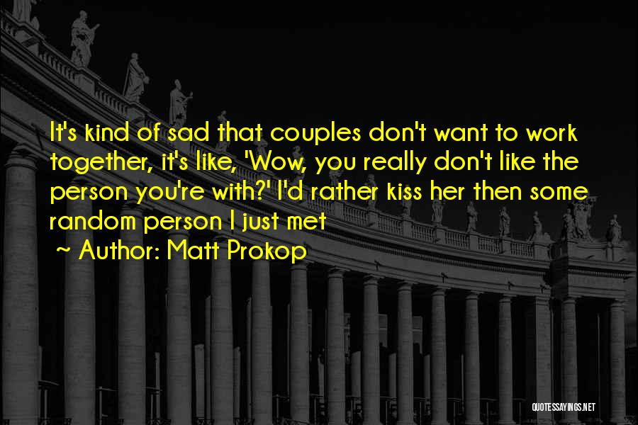 Matt Prokop Quotes: It's Kind Of Sad That Couples Don't Want To Work Together, It's Like, 'wow, You Really Don't Like The Person