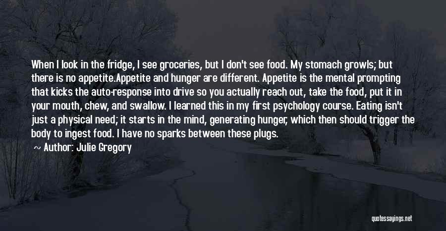 Julie Gregory Quotes: When I Look In The Fridge, I See Groceries, But I Don't See Food. My Stomach Growls; But There Is