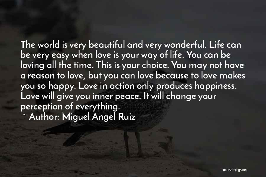 Miguel Angel Ruiz Quotes: The World Is Very Beautiful And Very Wonderful. Life Can Be Very Easy When Love Is Your Way Of Life.