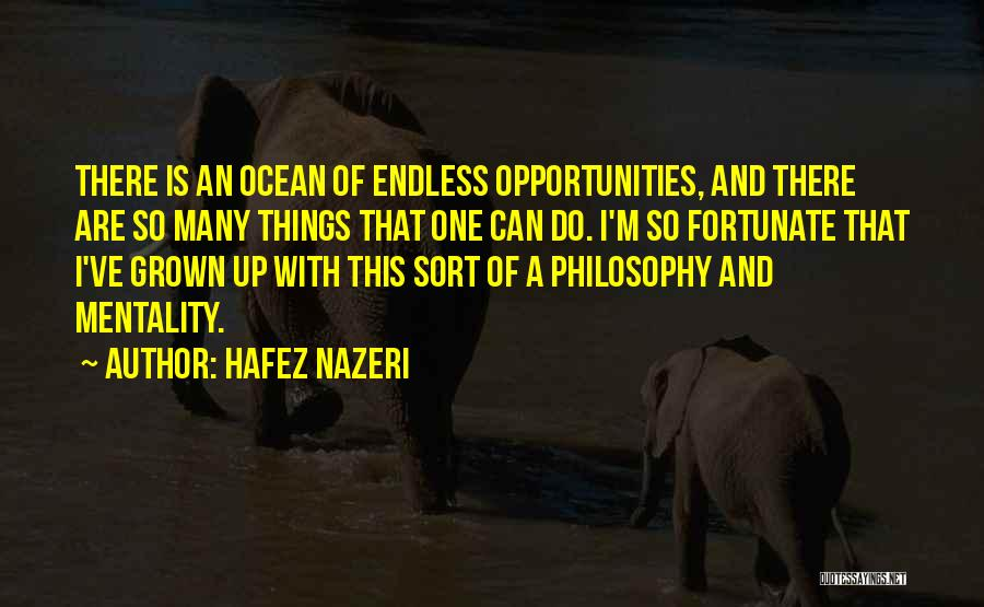 Hafez Nazeri Quotes: There Is An Ocean Of Endless Opportunities, And There Are So Many Things That One Can Do. I'm So Fortunate