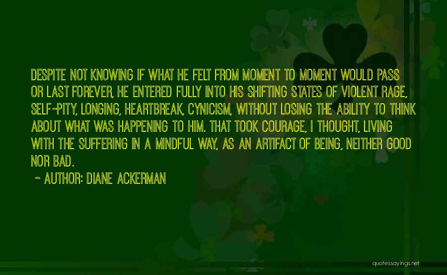 Diane Ackerman Quotes: Despite Not Knowing If What He Felt From Moment To Moment Would Pass Or Last Forever, He Entered Fully Into