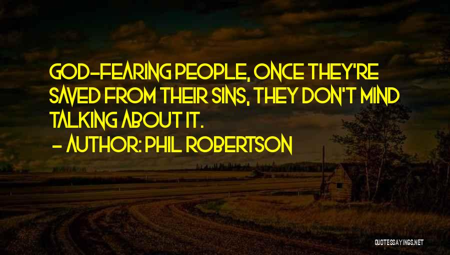 Phil Robertson Quotes: God-fearing People, Once They're Saved From Their Sins, They Don't Mind Talking About It.