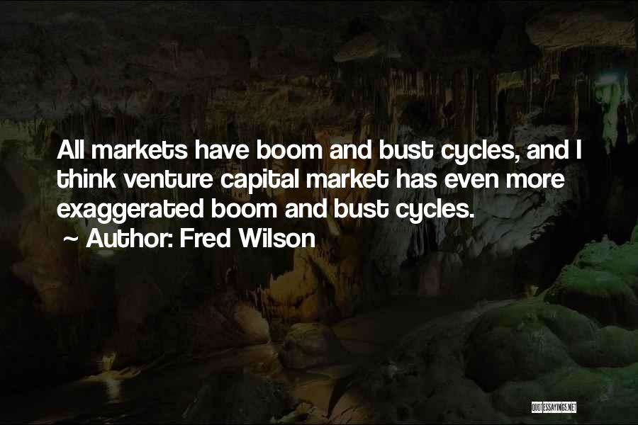 Fred Wilson Quotes: All Markets Have Boom And Bust Cycles, And I Think Venture Capital Market Has Even More Exaggerated Boom And Bust