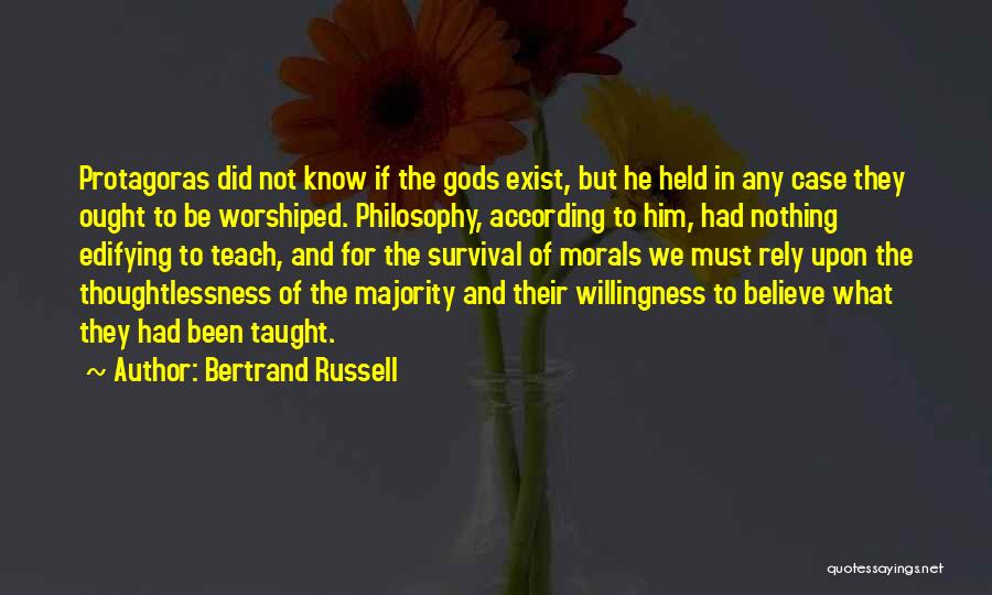 Bertrand Russell Quotes: Protagoras Did Not Know If The Gods Exist, But He Held In Any Case They Ought To Be Worshiped. Philosophy,