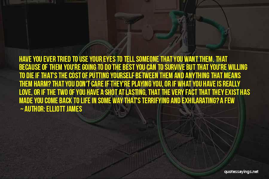 Elliott James Quotes: Have You Ever Tried To Use Your Eyes To Tell Someone That You Want Them, That Because Of Them You're